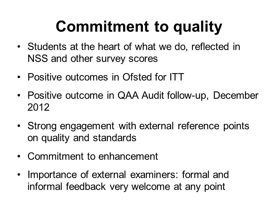 Commitment to quality Students at the heart of what we do, reflected in NSS and other survey scores Positive outcomes in Ofsted for ITT Positive outcome in QAA Audit follow-up, December 2012 Strong engagement with external reference points on quality and standards Commitment to enhancement Importance of external examiners: formal and informal feedback very welcome at any point