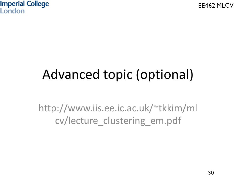 EE462 MLCV 30 Advanced topic (optional) http://www.iis.ee.ic.ac.uk/~tkkim/ml cv/lecture_clustering_em.pdf