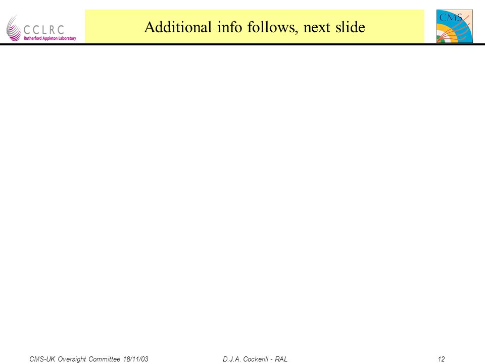 CMS-UK Oversight Committee 18/11/03 D.J.A. Cockerill - RAL 12 Additional info follows, next slide