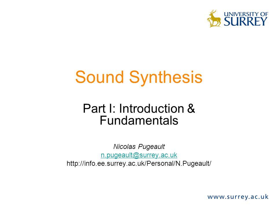 Sound Synthesis Part I: Introduction & Fundamentals Nicolas Pugeault n.pugeault@surrey.ac.uk http://info.ee.surrey.ac.uk/Personal/N.Pugeault/