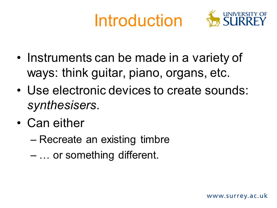 Introduction Instruments can be made in a variety of ways: think guitar, piano, organs, etc.