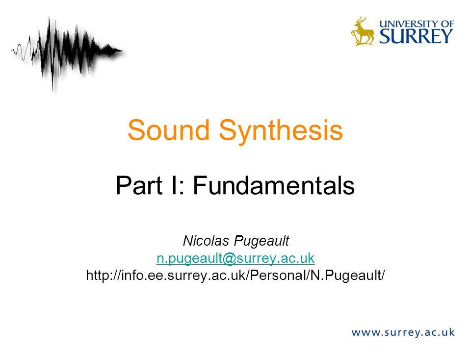 Sound Synthesis Part I: Fundamentals Nicolas Pugeault n.pugeault@surrey.ac.uk http://info.ee.surrey.ac.uk/Personal/N.Pugeault/