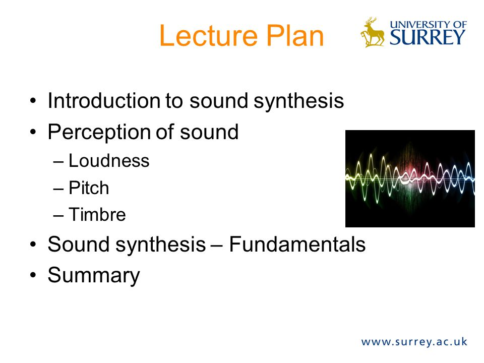Lecture Plan Introduction to sound synthesis Perception of sound –Loudness –Pitch –Timbre Sound synthesis – Fundamentals Summary