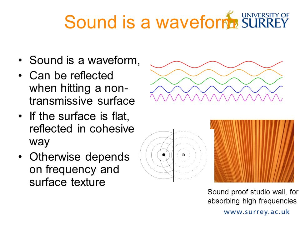 Sound is a waveform Sound is a waveform, Can be reflected when hitting a non- transmissive surface If the surface is flat, reflected in cohesive way Otherwise depends on frequency and surface texture Sound proof studio wall, for absorbing high frequencies