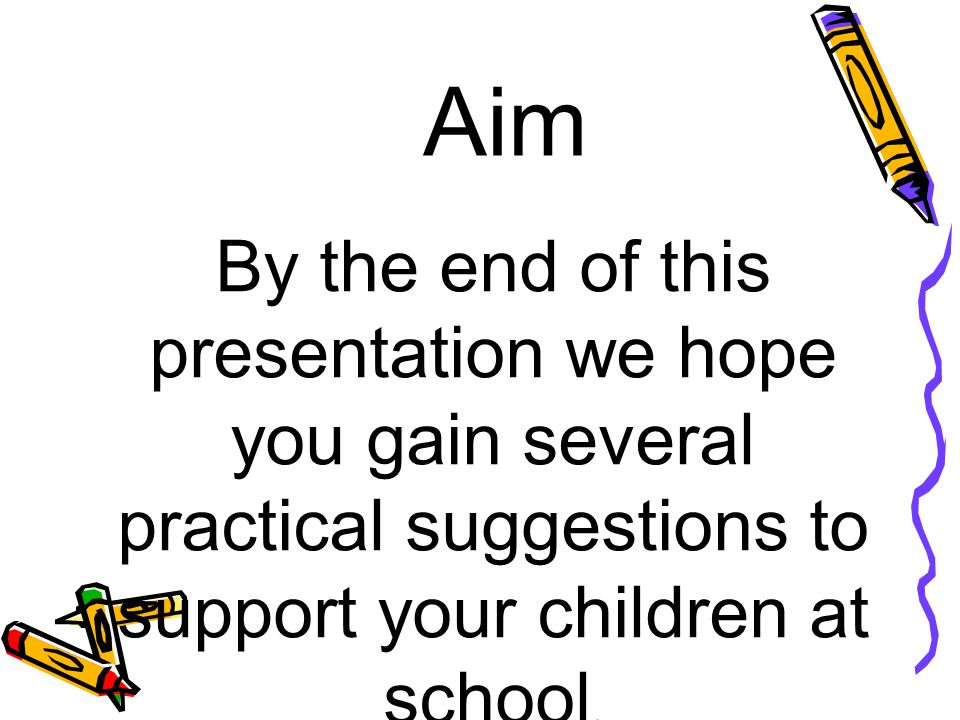 Aim By the end of this presentation we hope you gain several practical suggestions to support your children at school.
