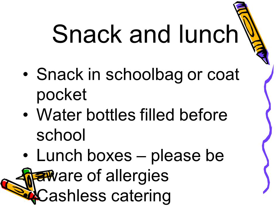 Snack and lunch Snack in schoolbag or coat pocket Water bottles filled before school Lunch boxes – please be aware of allergies Cashless catering