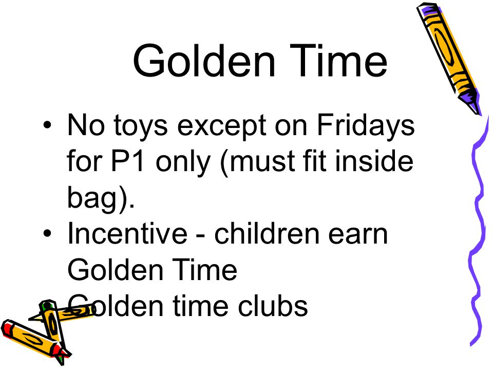 Golden Time No toys except on Fridays for P1 only (must fit inside bag). Incentive - children earn Golden Time Golden time clubs
