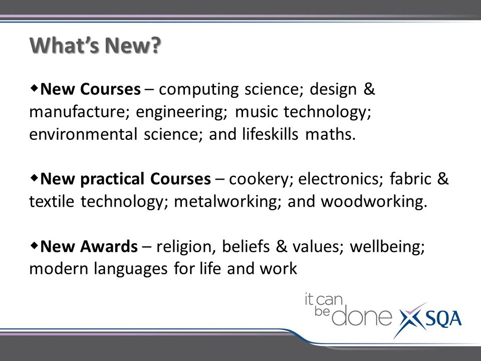 What's New?  New Courses – computing science; design & manufacture; engineering; music technology; environmental science; and lifeskills maths.  New
