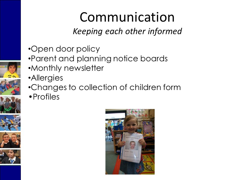 Open door policy Parent and planning notice boards Monthly newsletter Allergies Changes to collection of children form Profiles Communication Keeping each other informed