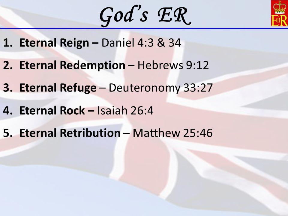 1.Eternal Reign – Daniel 4:3 & 34 2.Eternal Redemption – Hebrews 9:12 3.Eternal Refuge – Deuteronomy 33:27 4.Eternal Rock – Isaiah 26:4 5.Eternal Retr