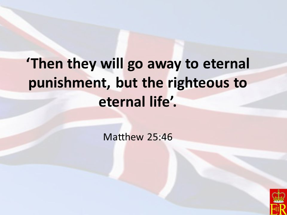 'Then they will go away to eternal punishment, but the righteous to eternal life'. Matthew 25:46