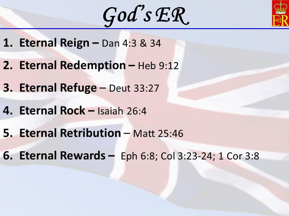 1.Eternal Reign – Dan 4:3 & 34 2.Eternal Redemption – Heb 9:12 3.Eternal Refuge – Deut 33:27 4.Eternal Rock – Isaiah 26:4 5.Eternal Retribution – Matt