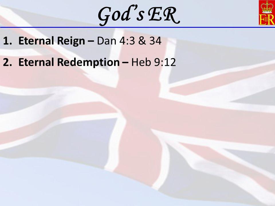 1.Eternal Reign – Dan 4:3 & 34 2.Eternal Redemption – Heb 9:12 God's ER