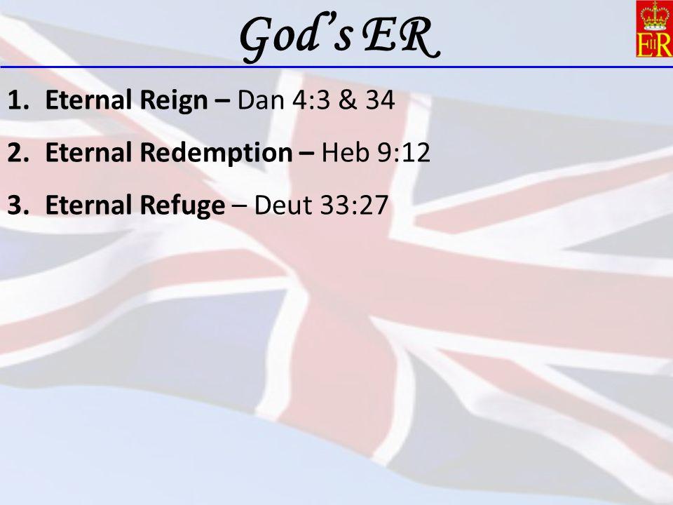 1.Eternal Reign – Dan 4:3 & 34 2.Eternal Redemption – Heb 9:12 3.Eternal Refuge – Deut 33:27 God's ER