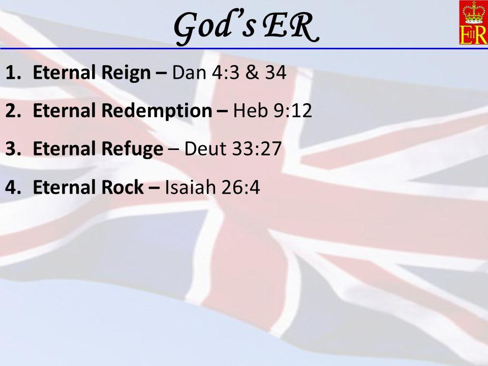 1.Eternal Reign – Dan 4:3 & 34 2.Eternal Redemption – Heb 9:12 3.Eternal Refuge – Deut 33:27 4.Eternal Rock – Isaiah 26:4 God's ER