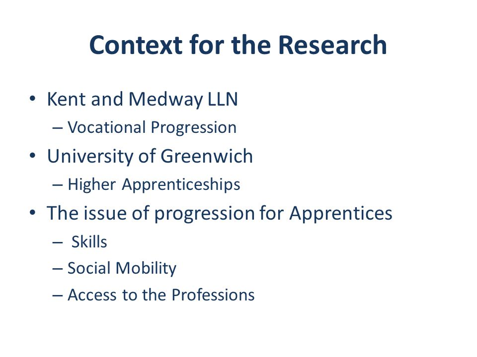 Context for the Research Kent and Medway LLN – Vocational Progression University of Greenwich – Higher Apprenticeships The issue of progression for Apprentices – Skills – Social Mobility – Access to the Professions
