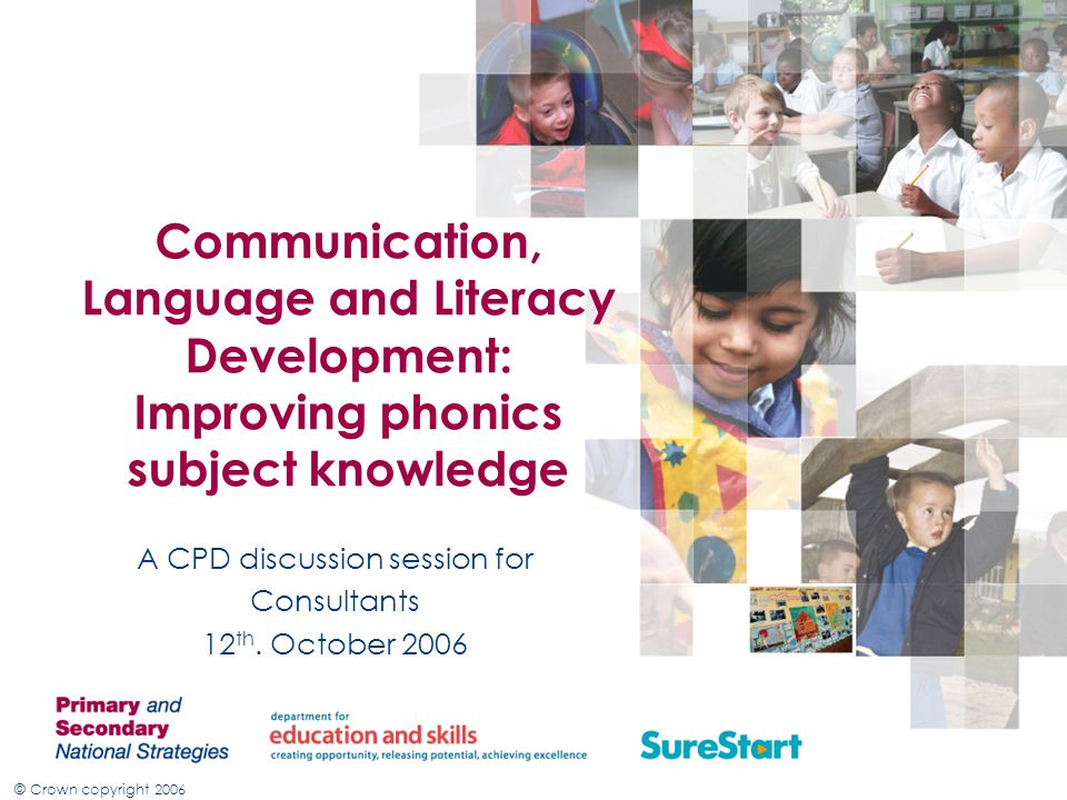 © Crown copyright 2006 Communication, Language and Literacy Development: Improving phonics subject knowledge A CPD discussion session for Consultants 12 th.