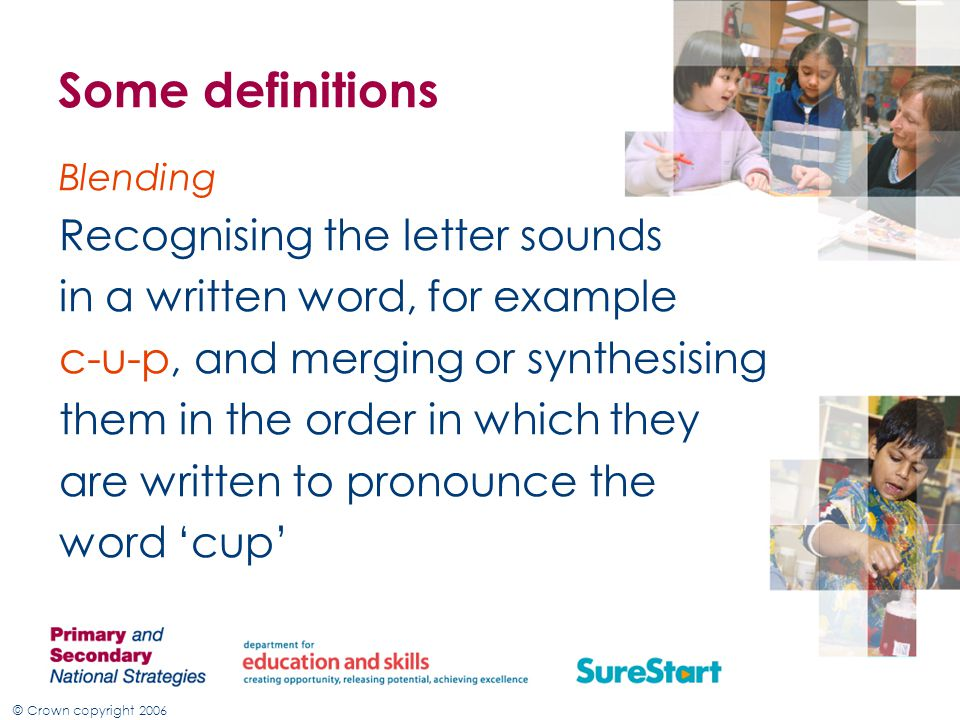 © Crown copyright 2006 Some definitions Blending Recognising the letter sounds in a written word, for example c-u-p, and merging or synthesising them in the order in which they are written to pronounce the word 'cup'