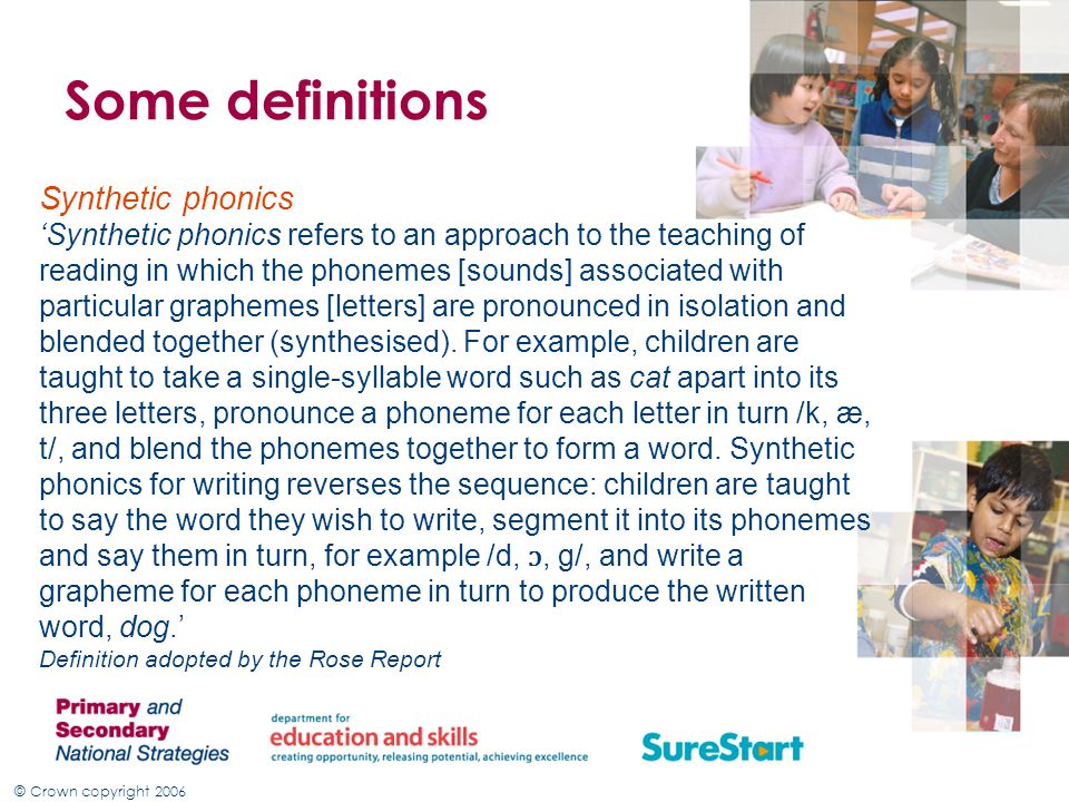 © Crown copyright 2006 Some definitions Synthetic phonics 'Synthetic phonics refers to an approach to the teaching of reading in which the phonemes [sounds] associated with particular graphemes [letters] are pronounced in isolation and blended together (synthesised).