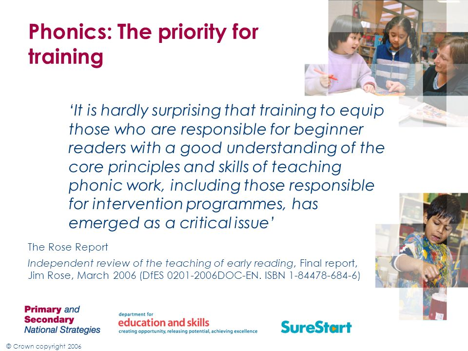 © Crown copyright 2006 Phonics: The priority for training 'It is hardly surprising that training to equip those who are responsible for beginner readers with a good understanding of the core principles and skills of teaching phonic work, including those responsible for intervention programmes, has emerged as a critical issue' The Rose Report Independent review of the teaching of early reading, Final report, Jim Rose, March 2006 (DfES 0201-2006DOC-EN.