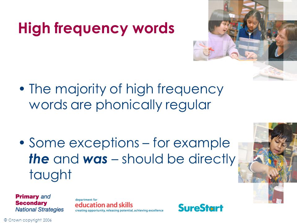 © Crown copyright 2006 High frequency words The majority of high frequency words are phonically regular Some exceptions – for example the and was – should be directly taught