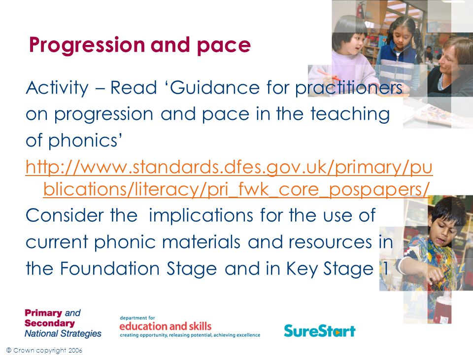 © Crown copyright 2006 Progression and pace Activity – Read 'Guidance for practitioners on progression and pace in the teaching of phonics' http://www.standards.dfes.gov.uk/primary/pu blications/literacy/pri_fwk_core_pospapers/ Consider the implications for the use of current phonic materials and resources in the Foundation Stage and in Key Stage 1