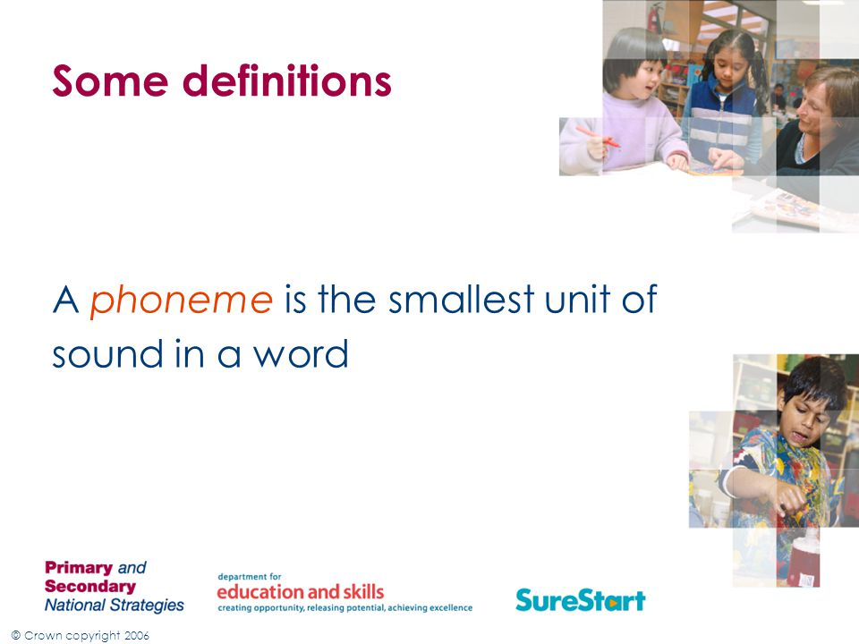 © Crown copyright 2006 Some definitions A phoneme is the smallest unit of sound in a word