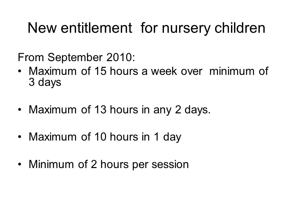 New entitlement for nursery children From September 2010: Maximum of 15 hours a week over minimum of 3 days Maximum of 13 hours in any 2 days.