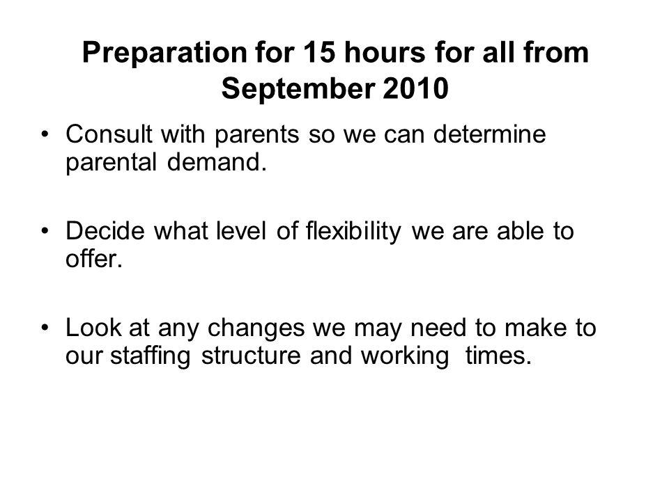 Preparation for 15 hours for all from September 2010 Consult with parents so we can determine parental demand.