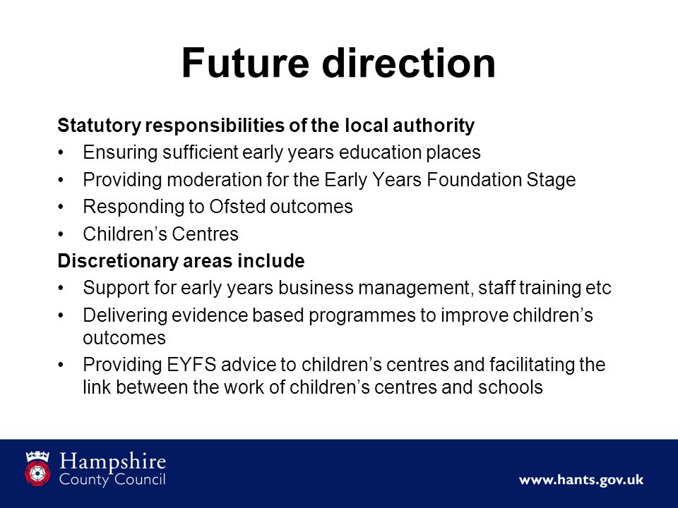 Future direction Statutory responsibilities of the local authority Ensuring sufficient early years education places Providing moderation for the Early Years Foundation Stage Responding to Ofsted outcomes Children's Centres Discretionary areas include Support for early years business management, staff training etc Delivering evidence based programmes to improve children's outcomes Providing EYFS advice to children's centres and facilitating the link between the work of children's centres and schools