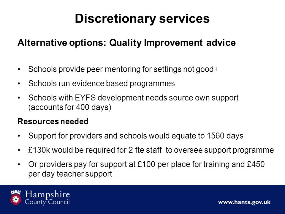 Discretionary services Alternative options: Quality Improvement advice Schools provide peer mentoring for settings not good+ Schools run evidence based programmes Schools with EYFS development needs source own support (accounts for 400 days) Resources needed Support for providers and schools would equate to 1560 days £130k would be required for 2 fte staff to oversee support programme Or providers pay for support at £100 per place for training and £450 per day teacher support