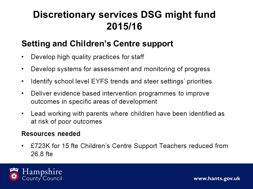 Discretionary services DSG might fund 2015/16 Setting and Children's Centre support Develop high quality practices for staff Develop systems for assessment and monitoring of progress Identify school level EYFS trends and steer settings' priorities Deliver evidence based intervention programmes to improve outcomes in specific areas of development Lead working with parents where children have been identified as at risk of poor outcomes Resources needed £723K for 15 fte Children's Centre Support Teachers reduced from 26.8 fte