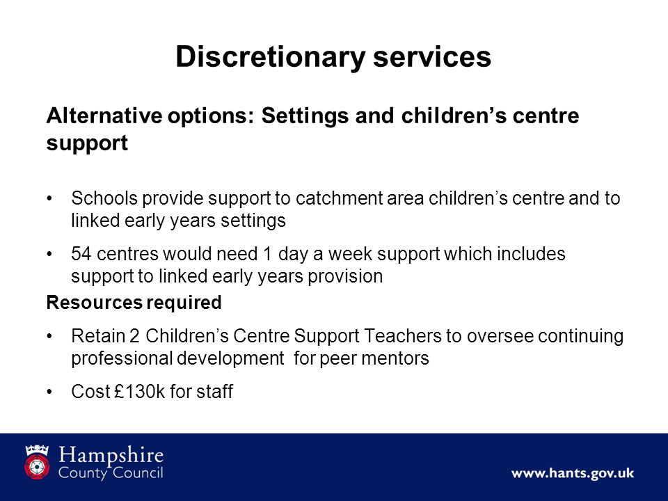 Discretionary services Alternative options: Settings and children's centre support Schools provide support to catchment area children's centre and to linked early years settings 54 centres would need 1 day a week support which includes support to linked early years provision Resources required Retain 2 Children's Centre Support Teachers to oversee continuing professional development for peer mentors Cost £130k for staff