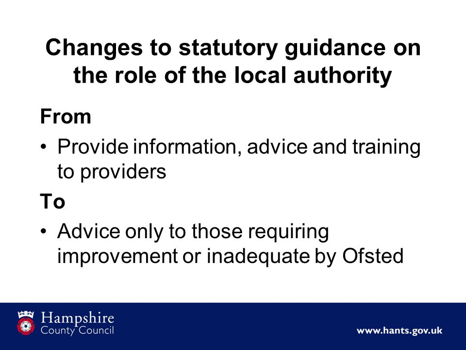 Changes to statutory guidance on the role of the local authority From Provide information, advice and training to providers To Advice only to those requiring improvement or inadequate by Ofsted