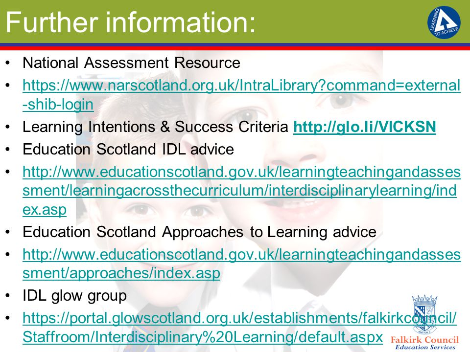 Further information: National Assessment Resource https://www.narscotland.org.uk/IntraLibrary command=external -shib-loginhttps://www.narscotland.org.uk/IntraLibrary command=external -shib-login Learning Intentions & Success Criteria http://glo.li/VICKSNhttp://glo.li/VICKSN Education Scotland IDL advice http://www.educationscotland.gov.uk/learningteachingandasses sment/learningacrossthecurriculum/interdisciplinarylearning/ind ex.asphttp://www.educationscotland.gov.uk/learningteachingandasses sment/learningacrossthecurriculum/interdisciplinarylearning/ind ex.asp Education Scotland Approaches to Learning advice http://www.educationscotland.gov.uk/learningteachingandasses sment/approaches/index.asphttp://www.educationscotland.gov.uk/learningteachingandasses sment/approaches/index.asp IDL glow group https://portal.glowscotland.org.uk/establishments/falkirkcouncil/ Staffroom/Interdisciplinary%20Learning/default.aspxhttps://portal.glowscotland.org.uk/establishments/falkirkcouncil/ Staffroom/Interdisciplinary%20Learning/default.aspx