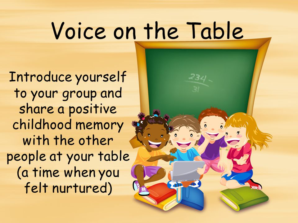 Voice on the Table Introduce yourself to your group and share a positive childhood memory with the other people at your table (a time when you felt nurtured)