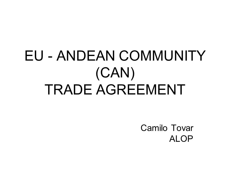 EU - ANDEAN COMMUNITY (CAN) TRADE AGREEMENT Camilo Tovar ALOP