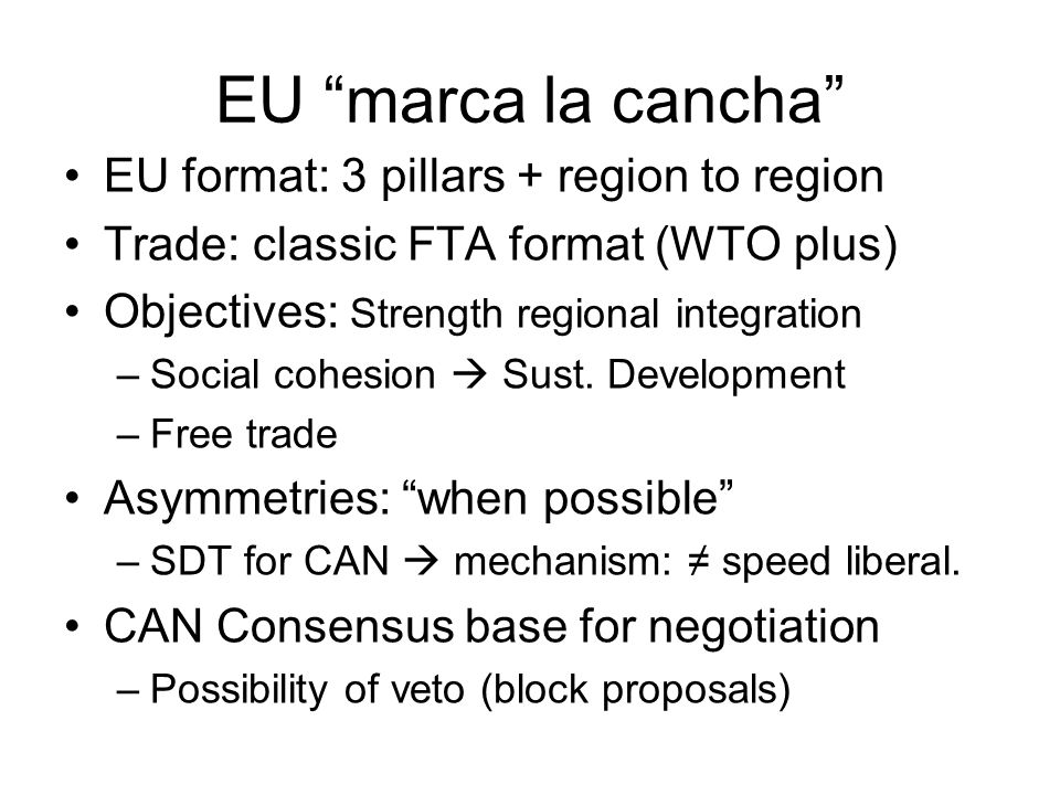 EU marca la cancha EU format: 3 pillars + region to region Trade: classic FTA format (WTO plus) Objectives: Strength regional integration –Social cohesion  Sust.