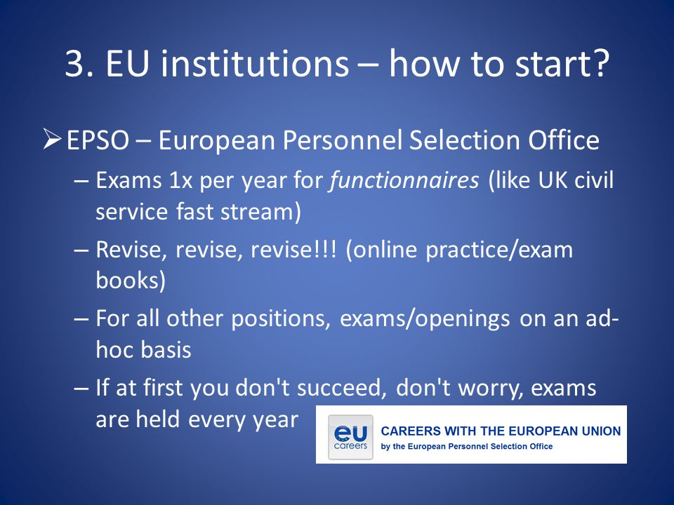 3. EU institutions – how to start?  EPSO – European Personnel Selection Office – Exams 1x per year for functionnaires (like UK civil service fast str