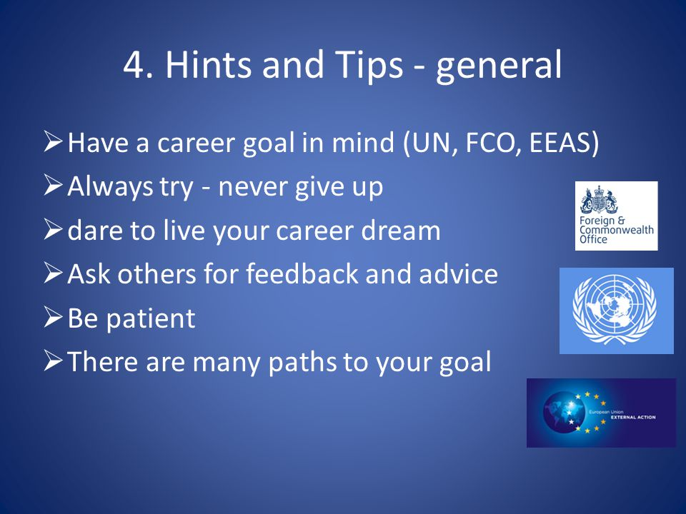 4. Hints and Tips - general  Have a career goal in mind (UN, FCO, EEAS)  Always try - never give up  dare to live your career dream  Ask others fo