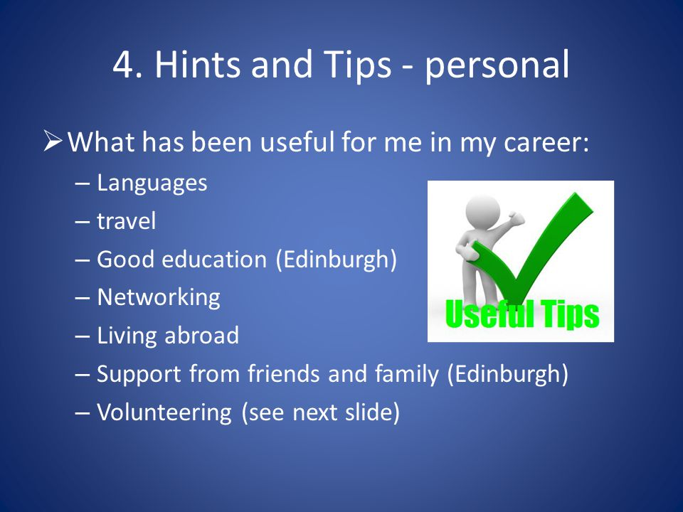 4. Hints and Tips - personal  What has been useful for me in my career: – Languages – travel – Good education (Edinburgh) – Networking – Living abroa