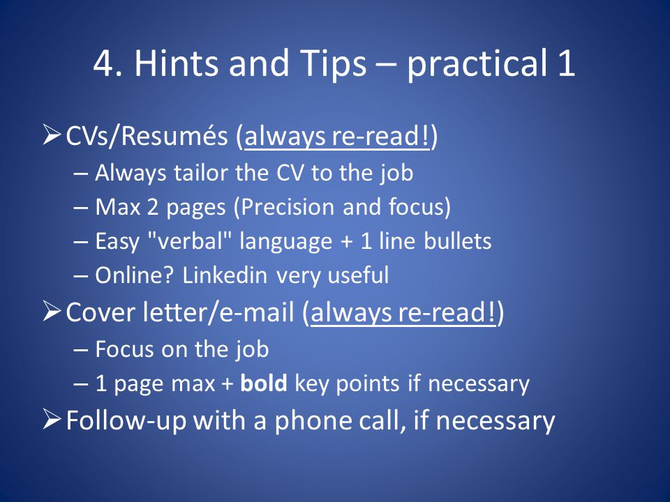 4. Hints and Tips – practical 1  CVs/Resumés (always re-read!) – Always tailor the CV to the job – Max 2 pages (Precision and focus) – Easy