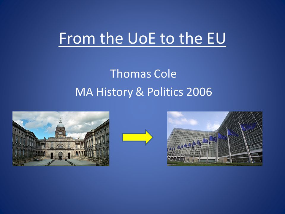From the UoE to the EU Thomas Cole MA History & Politics 2006