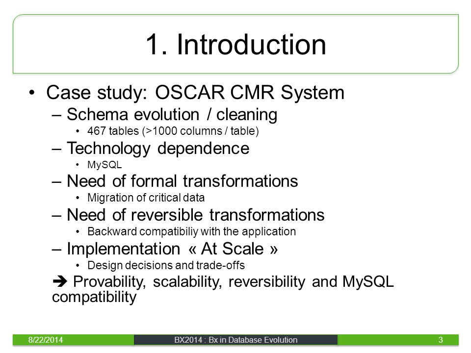 1. Introduction Case study: OSCAR CMR System –Schema evolution / cleaning 467 tables (>1000 columns / table) –Technology dependence MySQL –Need of for