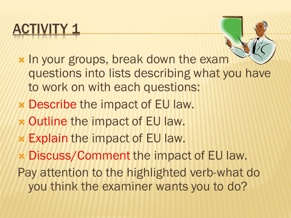  In your groups, break down the exam questions into lists describing what you have to work on with each questions:  Describe the impact of EU law. 