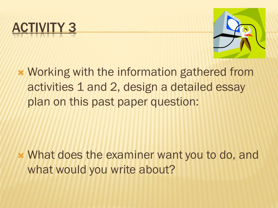 Working with the information gathered from activities 1 and 2, design a detailed essay plan on this past paper question:  What does the examiner want you to do, and what would you write about