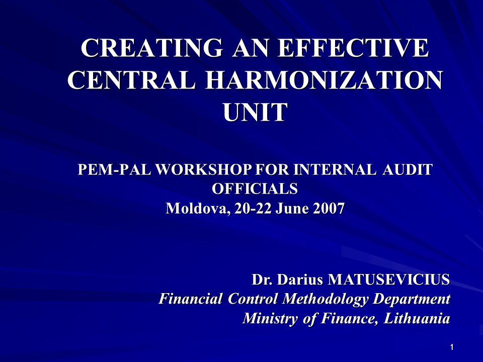 1 CREATING AN EFFECTIVE CENTRAL HARMONIZATION UNIT PEM-PAL WORKSHOP FOR INTERNAL AUDIT OFFICIALS Moldova, 20-22 June 2007 Dr.