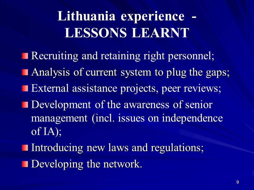9 Lithuania experience - LESSONS LEARNT Recruiting and retaining right personnel; Analysis of current system to plug the gaps; External assistance projects, peer reviews; Development of the awareness of senior management (incl.