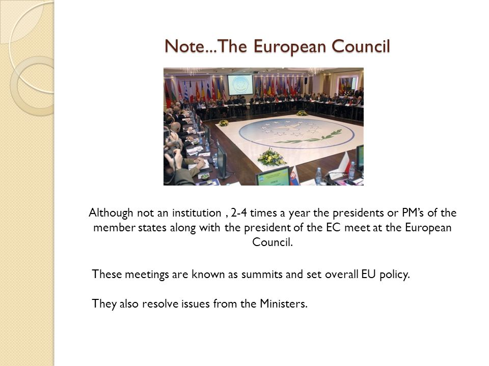 Note...The European Council Although not an institution, 2-4 times a year the presidents or PM's of the member states along with the president of the