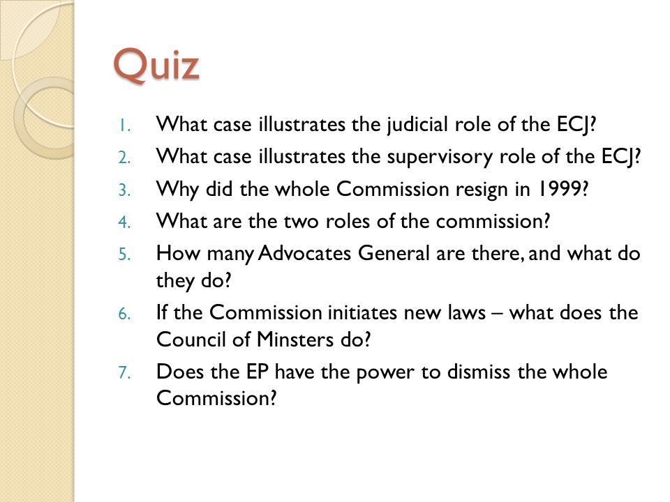 Quiz 1. What case illustrates the judicial role of the ECJ? 2. What case illustrates the supervisory role of the ECJ? 3. Why did the whole Commission